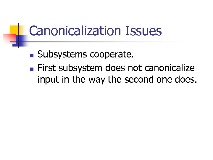 Canonicalization Issues n n Subsystems cooperate. First subsystem does not canonicalize input in the