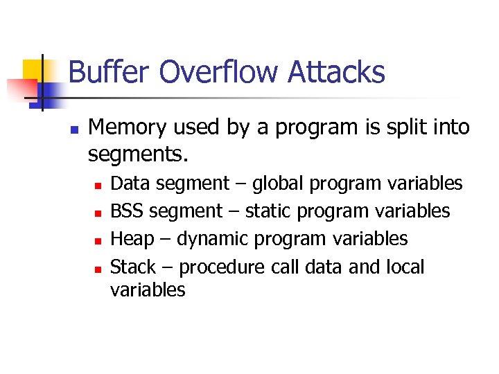 Buffer Overflow Attacks n Memory used by a program is split into segments. n
