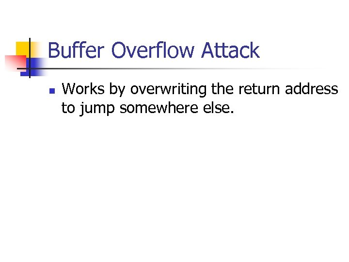 Buffer Overflow Attack n Works by overwriting the return address to jump somewhere else.