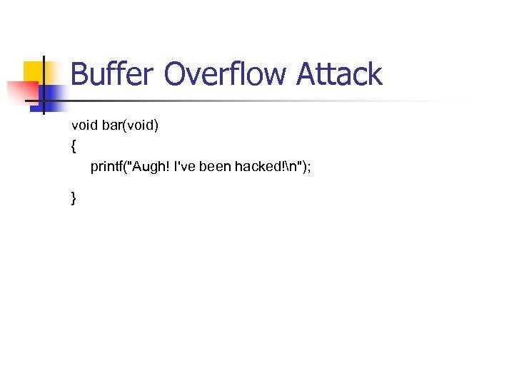 Buffer Overflow Attack void bar(void) { printf(