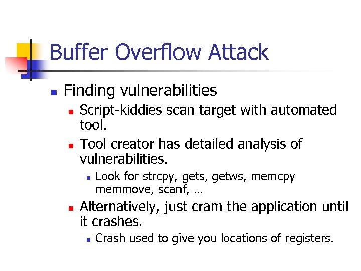 Buffer Overflow Attack n Finding vulnerabilities n n Script-kiddies scan target with automated tool.