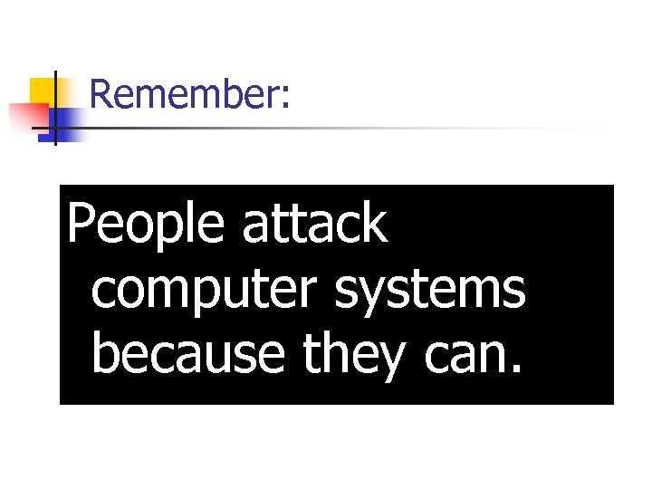 Remember: People attack computer systems because they can.