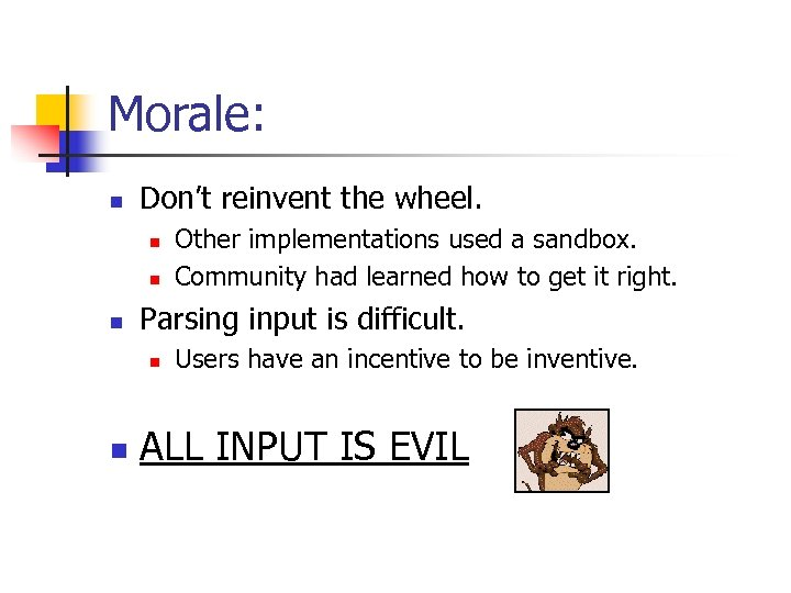 Morale: n Don't reinvent the wheel. n n n Parsing input is difficult. n