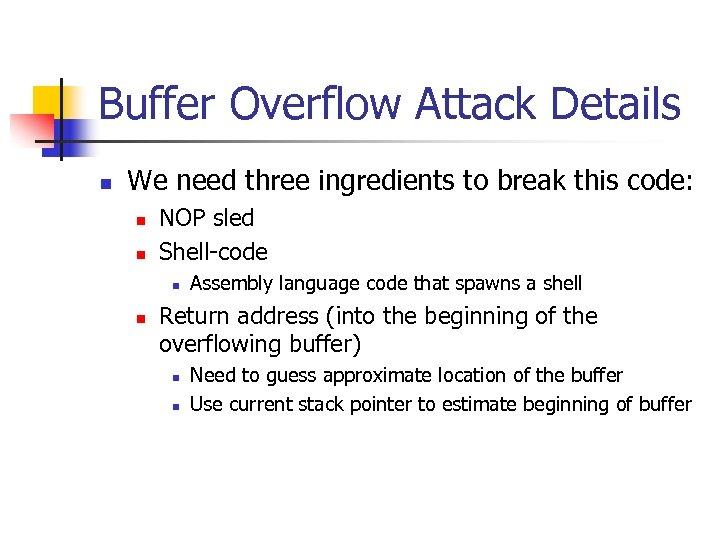 Buffer Overflow Attack Details n We need three ingredients to break this code: n