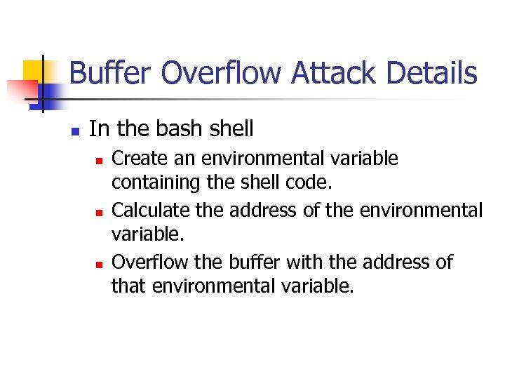 Buffer Overflow Attack Details n In the bash shell n n n Create an