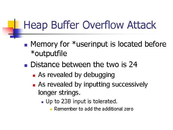 Heap Buffer Overflow Attack n n Memory for *userinput is located before *outputfile Distance