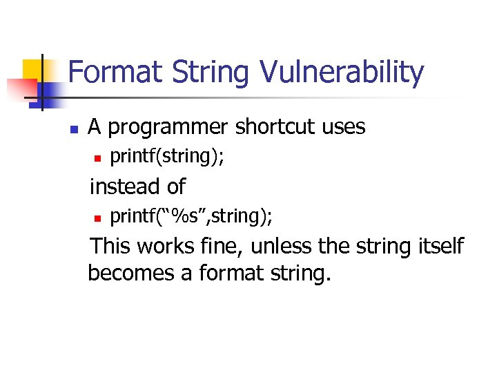 "Format String Vulnerability n A programmer shortcut uses n printf(string); instead of n printf(""%s"","
