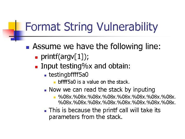 Format String Vulnerability n Assume we have the following line: n n printf(argv[1]); Input