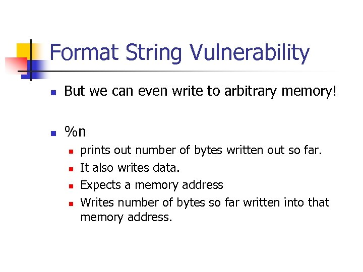 Format String Vulnerability n But we can even write to arbitrary memory! n %n