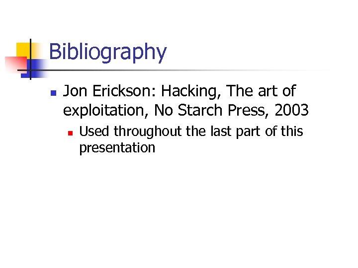Bibliography n Jon Erickson: Hacking, The art of exploitation, No Starch Press, 2003 n