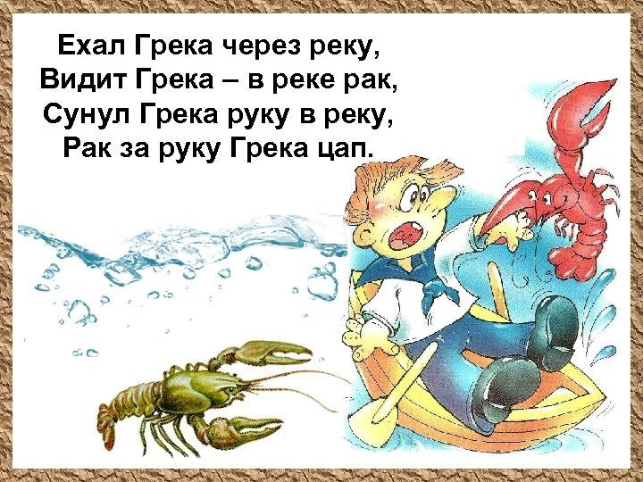 Ехал Грека через реку, Видит Грека – в реке рак, Сунул Грека руку в