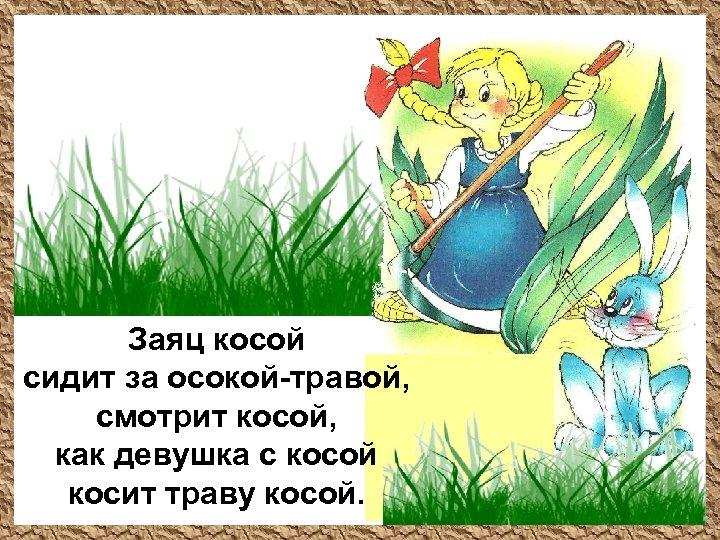 Заяц косой сидит за осокой-травой, смотрит косой, как девушка с косой косит траву косой.