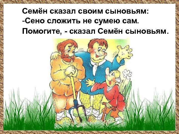 Семён сказал своим сыновьям: -Сено сложить не сумею сам. Помогите, - сказал Семён сыновьям.