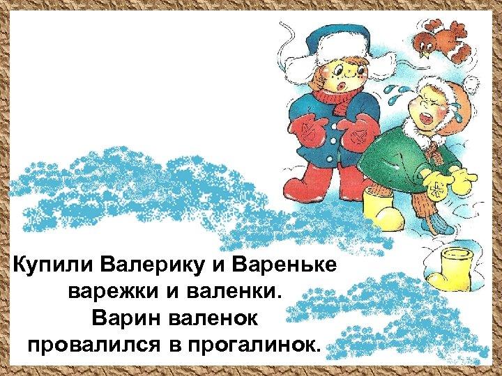Купили Валерику и Вареньке варежки и валенки. Варин валенок провалился в прогалинок.