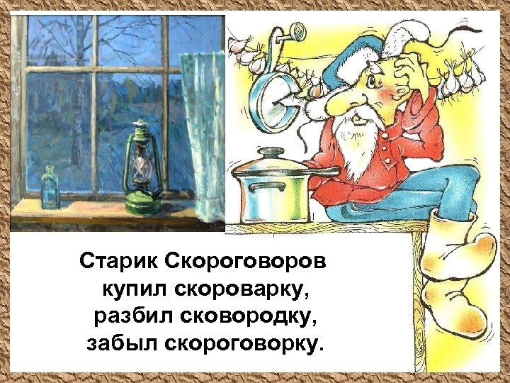 Старик Скороговоров купил скороварку, разбил сковородку, забыл скороговорку.