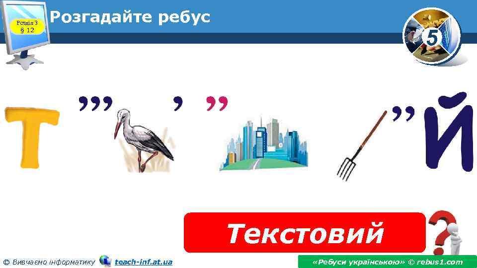 Розділ 3 § 12 Розгадайте ребус 5 Текстовий © Вивчаємо інформатику teach-inf. at. ua