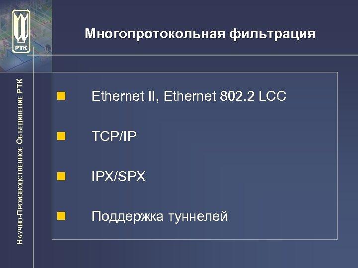 НАУЧНО-ПРОИЗВОДСТВЕННОЕ ОБЪЕДИНЕНИЕ РТК Многопротокольная фильтрация n Ethernet II, Ethernet 802. 2 LCC n TCP/IP