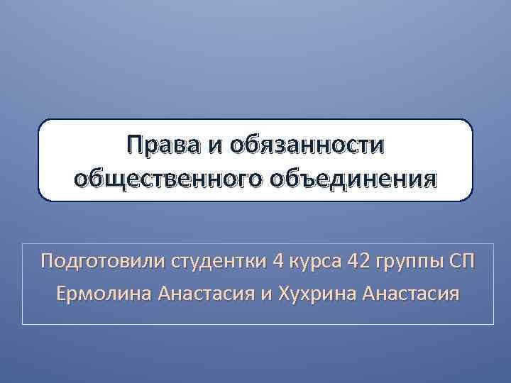 Права и обязанности общественного объединения Подготовили студентки 4 курса 42 группы СП Ермолина Анастасия