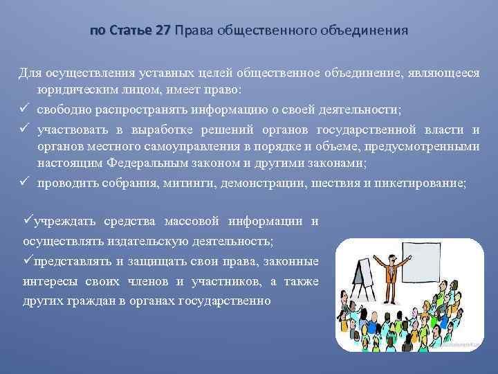 по Статье 27 Права общественного объединения Для осуществления уставных целей общественное объединение, являющееся юридическим