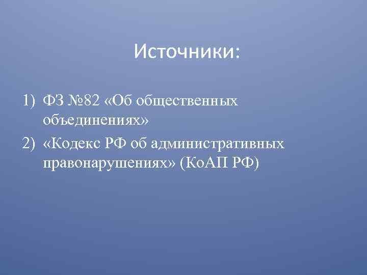 Источники: 1) ФЗ № 82 «Об общественных объединениях» 2) «Кодекс РФ об административных правонарушениях»