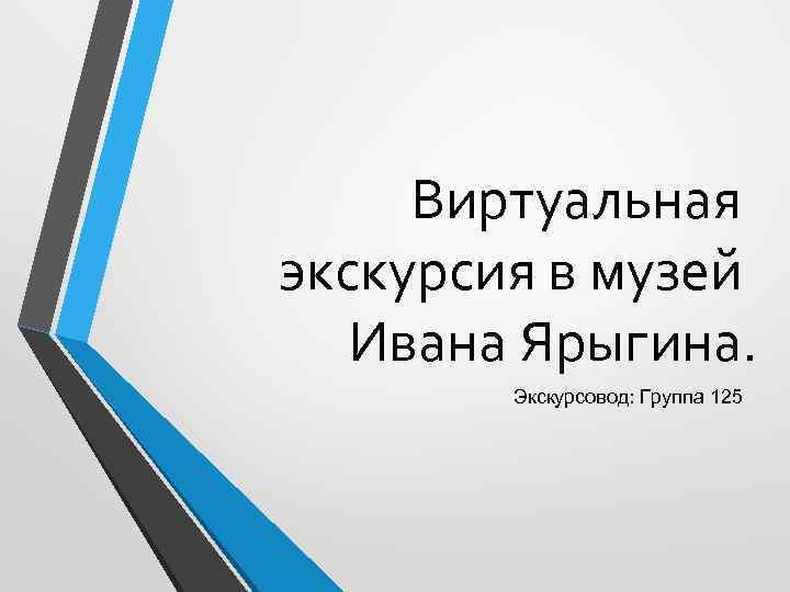 Виртуальная экскурсия в музей Ивана Ярыгина. Экскурсовод: Группа 125