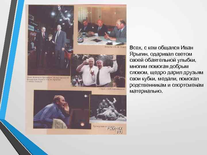 Всех, с кем общался Иван Ярыгин, одаривал светом своей обаятельной улыбки, многим помогая добрым
