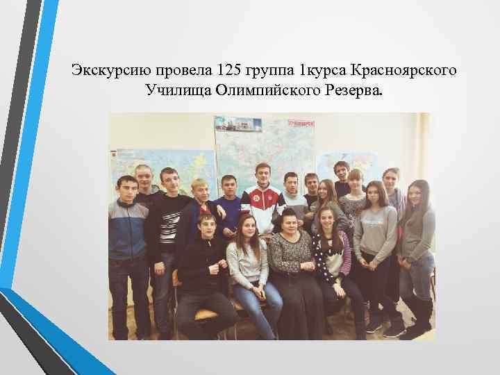 Экскурсию провела 125 группа 1 курса Красноярского Училища Олимпийского Резерва.