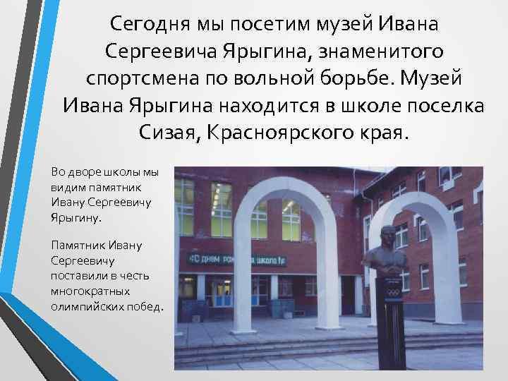 Сегодня мы посетим музей Ивана Сергеевича Ярыгина, знаменитого спортсмена по вольной борьбе. Музей Ивана