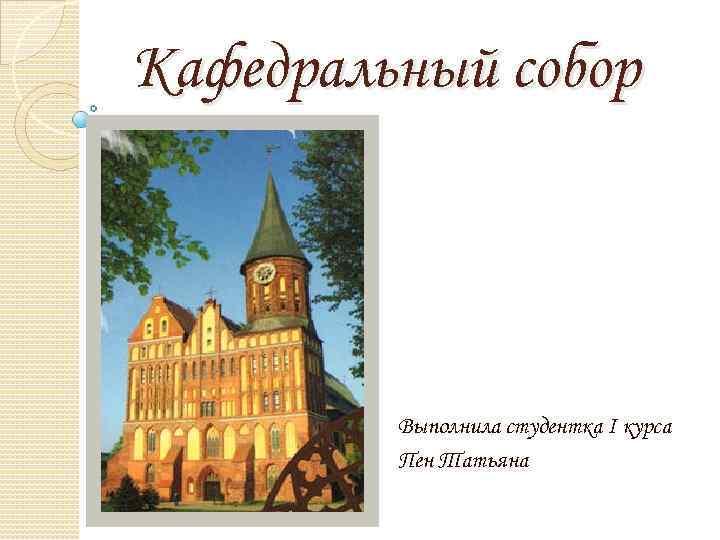 Кафедральный собор Выполнила студентка I курса Пен Татьяна
