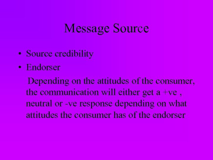 Message Source • Source credibility • Endorser Depending on the attitudes of the consumer,