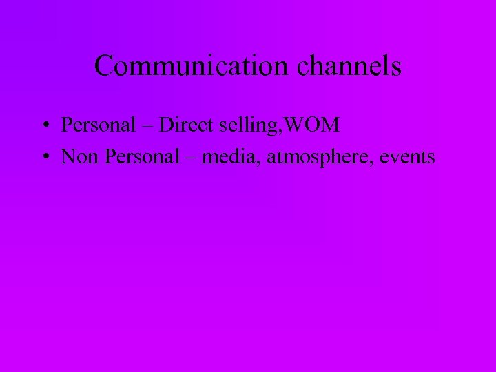 Communication channels • Personal – Direct selling, WOM • Non Personal – media, atmosphere,