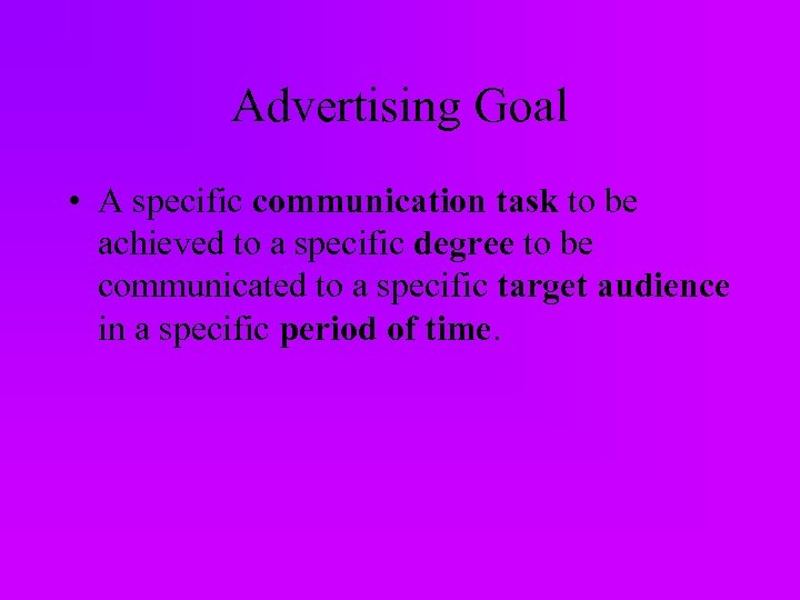 Advertising Goal • A specific communication task to be achieved to a specific degree