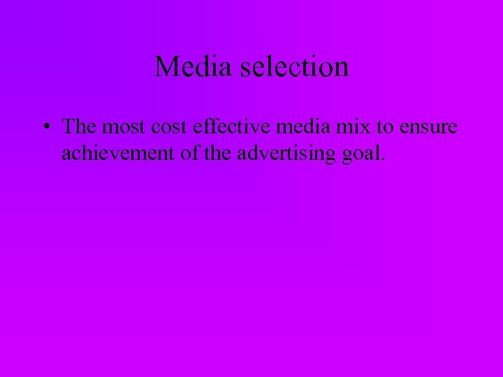 Media selection • The most cost effective media mix to ensure achievement of the