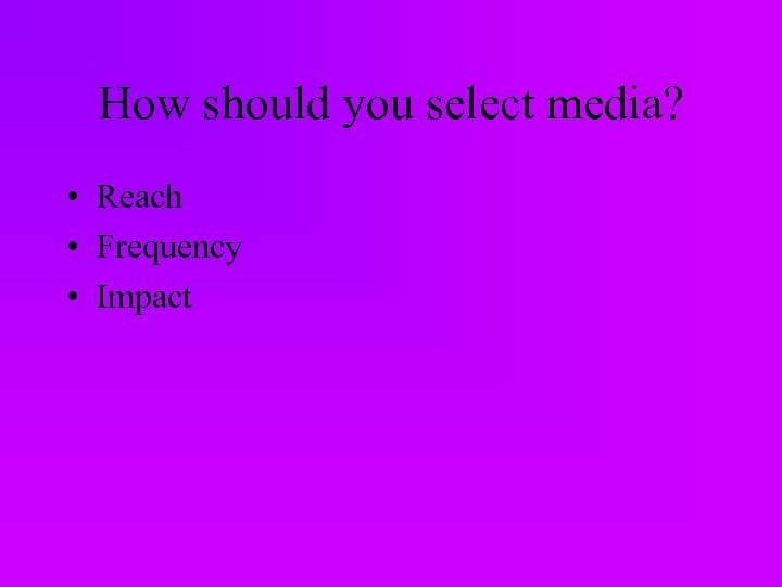 How should you select media? • Reach • Frequency • Impact