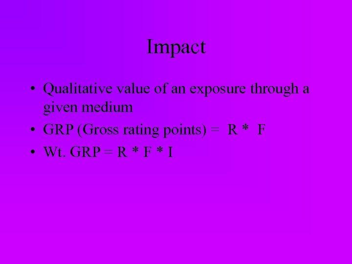 Impact • Qualitative value of an exposure through a given medium • GRP (Gross