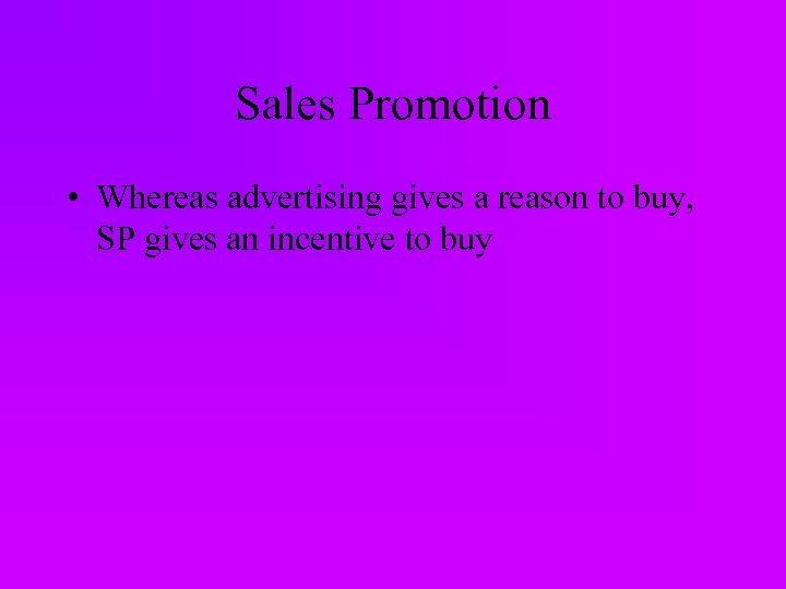 Sales Promotion • Whereas advertising gives a reason to buy, SP gives an incentive