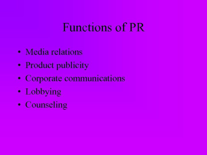 Functions of PR • • • Media relations Product publicity Corporate communications Lobbying Counseling