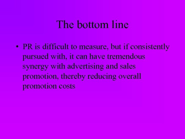 The bottom line • PR is difficult to measure, but if consistently pursued with,