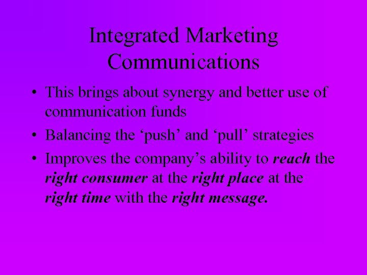 Integrated Marketing Communications • This brings about synergy and better use of communication funds