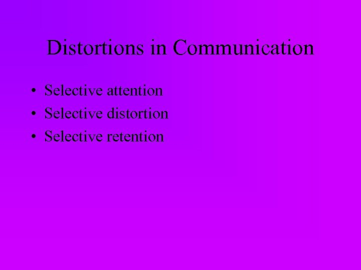 Distortions in Communication • Selective attention • Selective distortion • Selective retention