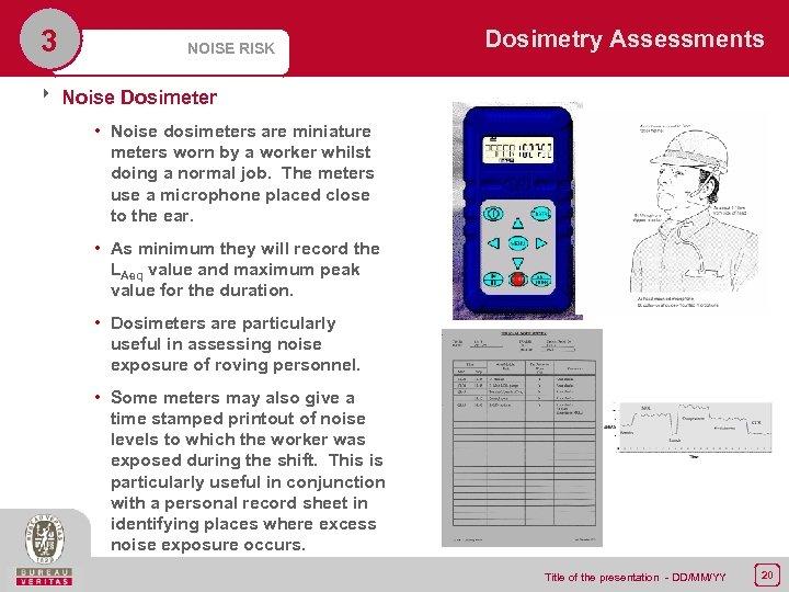 3 NOISE RISK Dosimetry Assessments 8 Noise Dosimeter • Noise dosimeters are miniature meters
