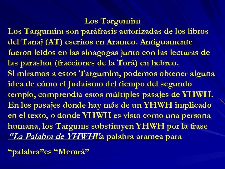 Los Targumim son paráfrasis autorizadas de los libros del Tanaj (AT) escritos en Arameo.