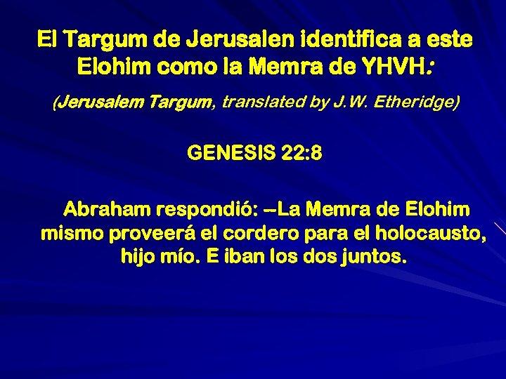 El Targum de Jerusalen identifica a este Elohim como la Memra de YHVH: (Jerusalem