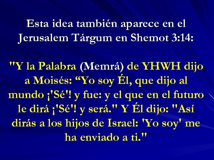 Esta idea también aparece en el Jerusalem Tárgum en Shemot 3: 14: