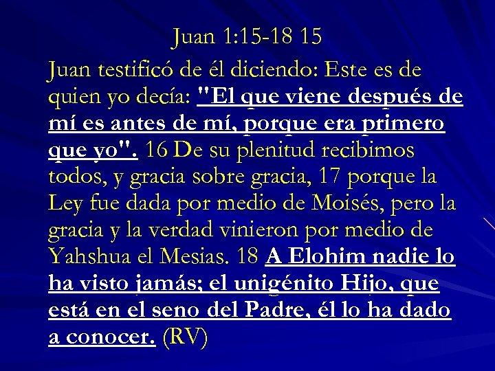 Juan 1: 15 -18 15 Juan testificó de él diciendo: Este es de quien