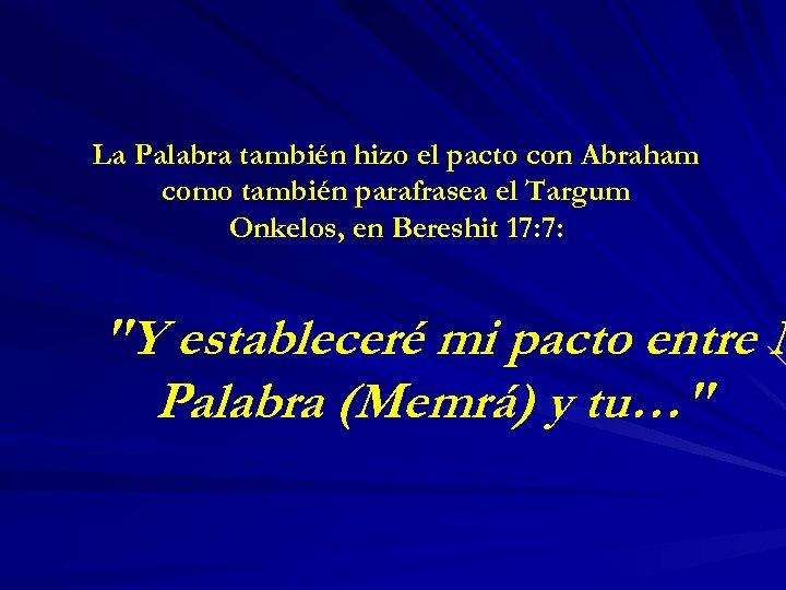La Palabra también hizo el pacto con Abraham como también parafrasea el Targum Onkelos,
