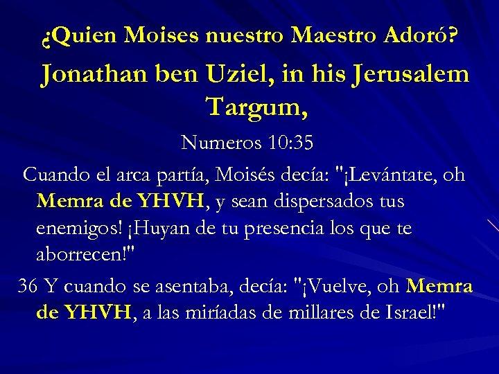 ¿Quien Moises nuestro Maestro Adoró? Jonathan ben Uziel, in his Jerusalem Targum, Numeros 10: