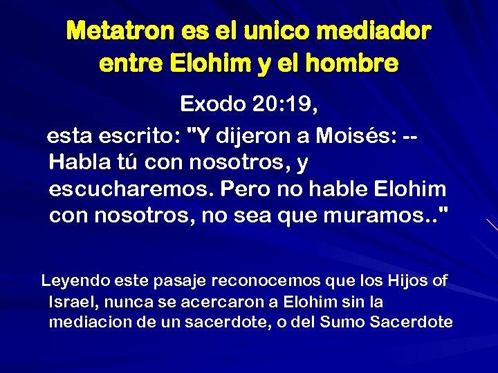 Metatron es el unico mediador entre Elohim y el hombre Exodo 20: 19, esta