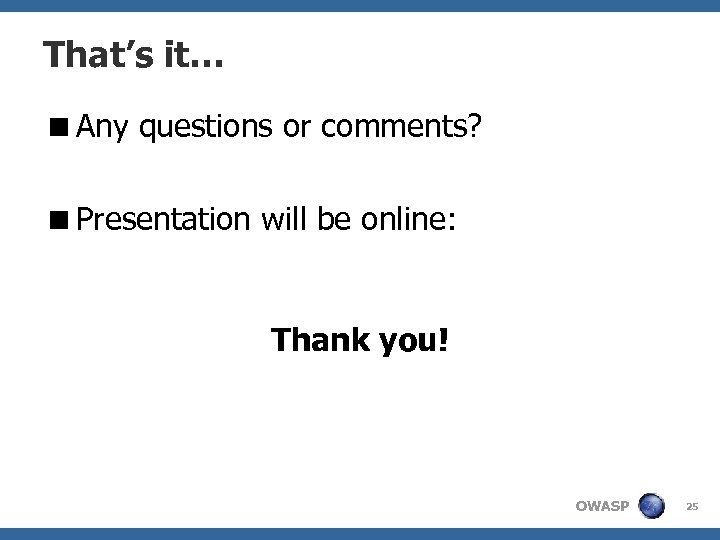 That's it… <Any questions or comments? <Presentation will be online: Thank you! OWASP 25