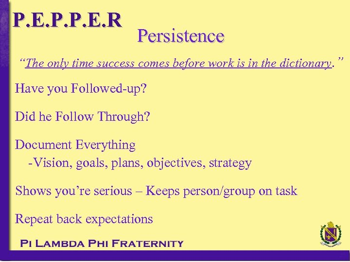 "P. E. P. P. E. R Persistence ""The only time success comes before work"